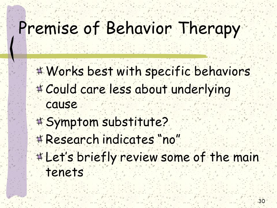 """30 Premise of Behavior Therapy Works best with specific behaviors Could care less about underlying cause Symptom substitute? Research indicates """"no"""" L"""