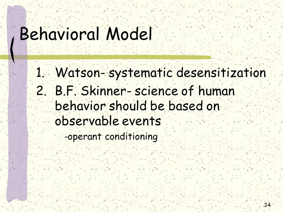 34 Behavioral Model 1.Watson- systematic desensitization 2.B.F. Skinner- science of human behavior should be based on observable events -operant condi