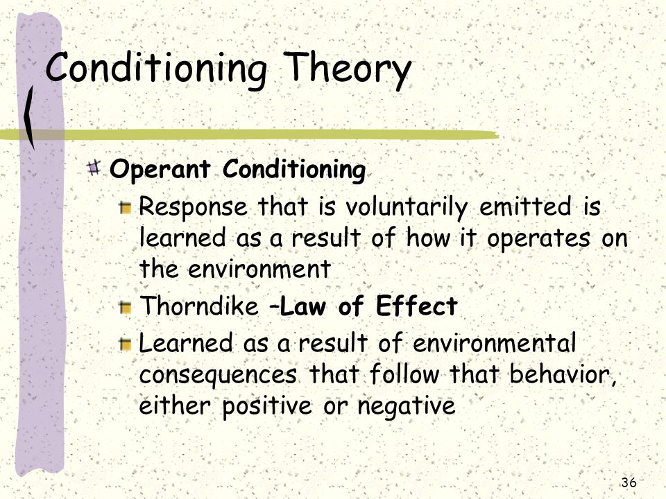 36 Conditioning Theory Operant Conditioning Response that is voluntarily emitted is learned as a result of how it operates on the environment Law of E