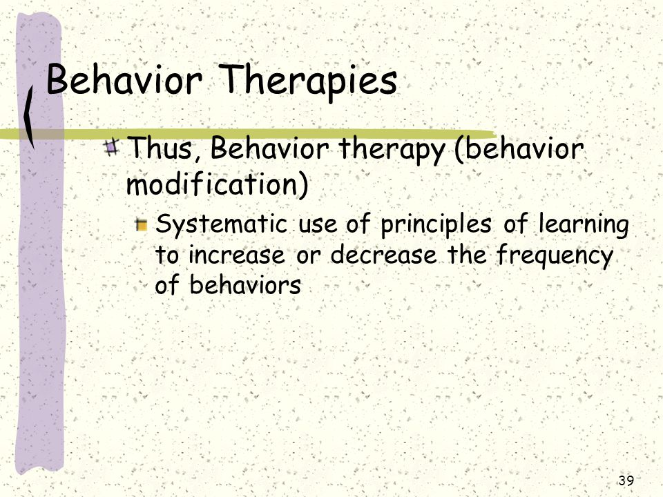 39 Behavior Therapies Thus, Behavior therapy (behavior modification) Systematic use of principles of learning to increase or decrease the frequency of