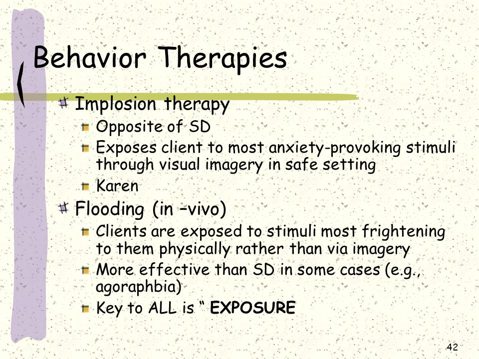 42 Behavior Therapies Implosion therapy Opposite of SD Exposes client to most anxiety-provoking stimuli through visual imagery in safe setting Karen F