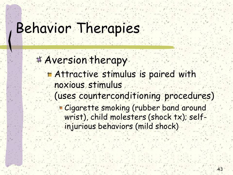 43 Behavior Therapies Aversion therapy Attractive stimulus is paired with noxious stimulus (uses counterconditioning procedures) Cigarette smoking (ru