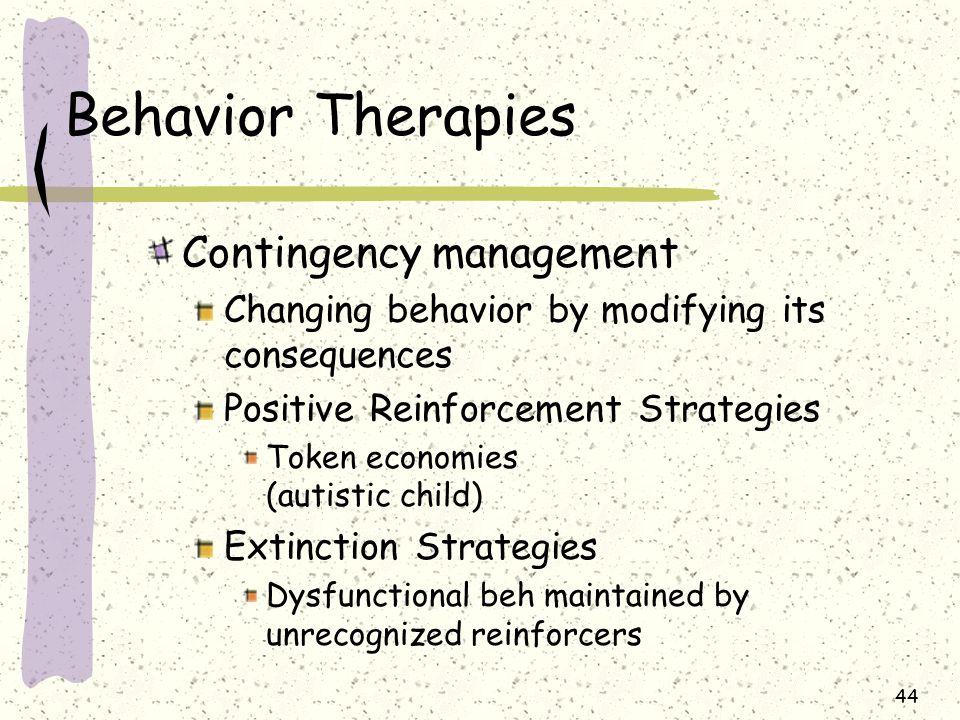 44 Behavior Therapies Contingency management Changing behavior by modifying its consequences Positive Reinforcement Strategies Token economies (autist