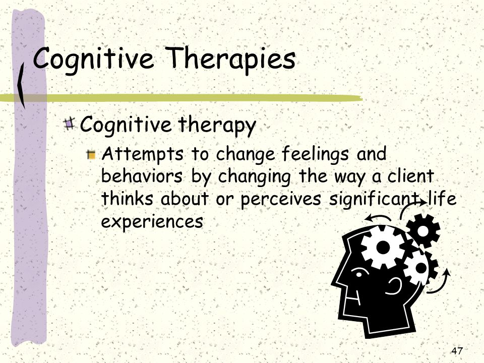 47 Cognitive Therapies Cognitive therapy Attempts to change feelings and behaviors by changing the way a client thinks about or perceives significant