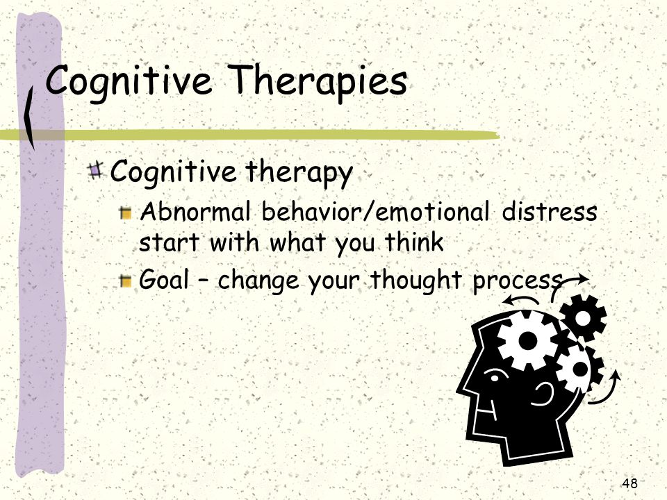 48 Cognitive Therapies Cognitive therapy Abnormal behavior/emotional distress start with what you think Goal – change your thought process