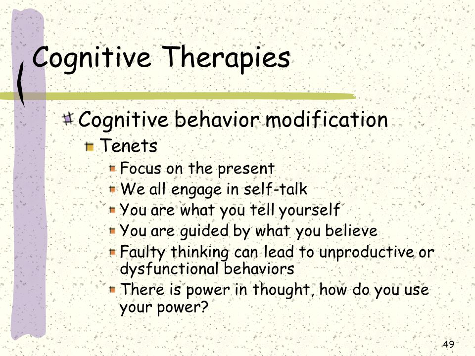 49 Cognitive Therapies Cognitive behavior modification Tenets Focus on the present We all engage in self-talk You are what you tell yourself You are g