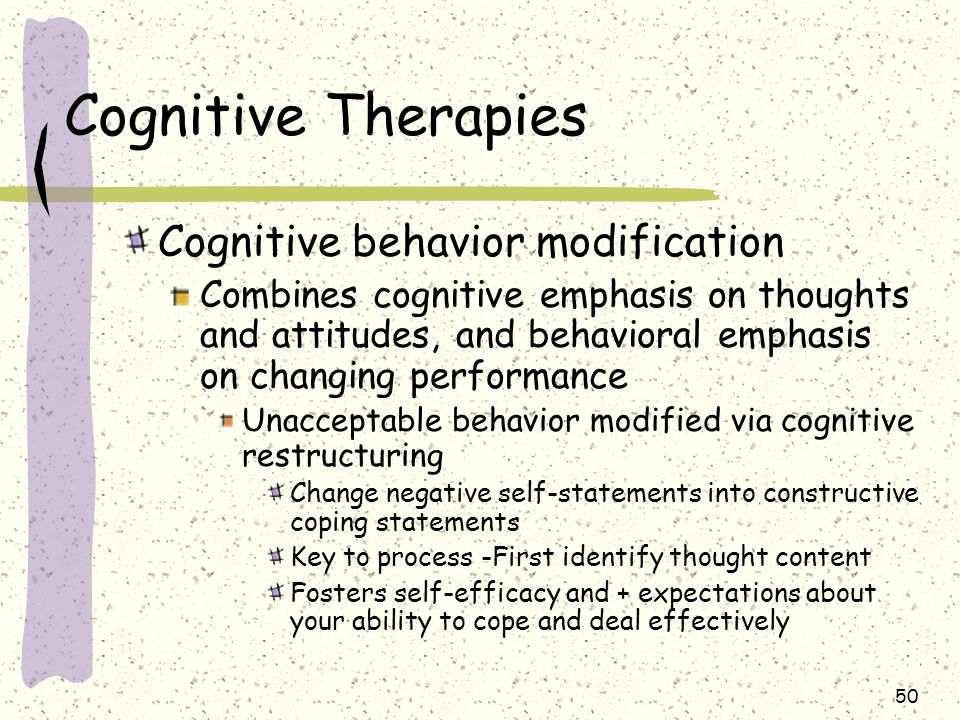 50 Cognitive Therapies Cognitive behavior modification Combines cognitive emphasis on thoughts and attitudes, and behavioral emphasis on changing perf
