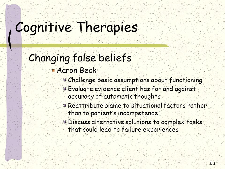 53 Cognitive Therapies Changing false beliefs Aaron Beck Challenge basic assumptions about functioning Evaluate evidence client has for and against ac