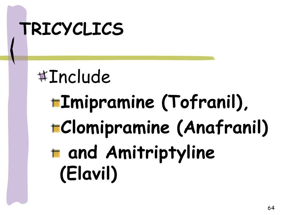 64 TRICYCLICS Include Imipramine (Tofranil), Clomipramine (Anafranil) and Amitriptyline (Elavil)