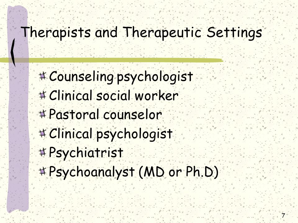 7 Therapists and Therapeutic Settings Counseling psychologist Clinical social worker Pastoral counselor Clinical psychologist Psychiatrist Psychoanaly