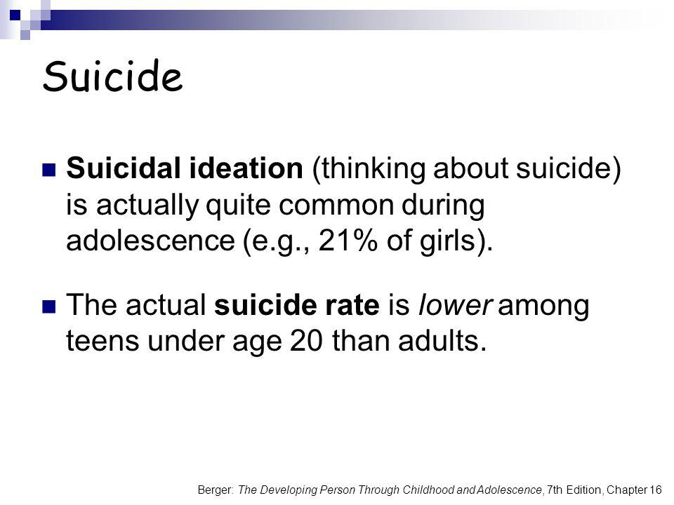 Berger: The Developing Person Through Childhood and Adolescence, 7th Edition, Chapter 16 Suicide Suicidal ideation (thinking about suicide) is actuall
