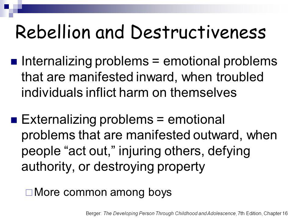 Rebellion and Destructiveness Internalizing problems = emotional problems that are manifested inward, when troubled individuals inflict harm on themse