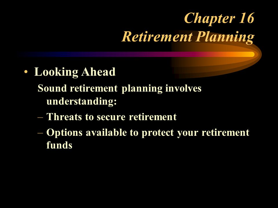 Chapter 16 Retirement Planning Looking Ahead Sound retirement planning involves understanding: –Threats to secure retirement –Options available to protect your retirement funds