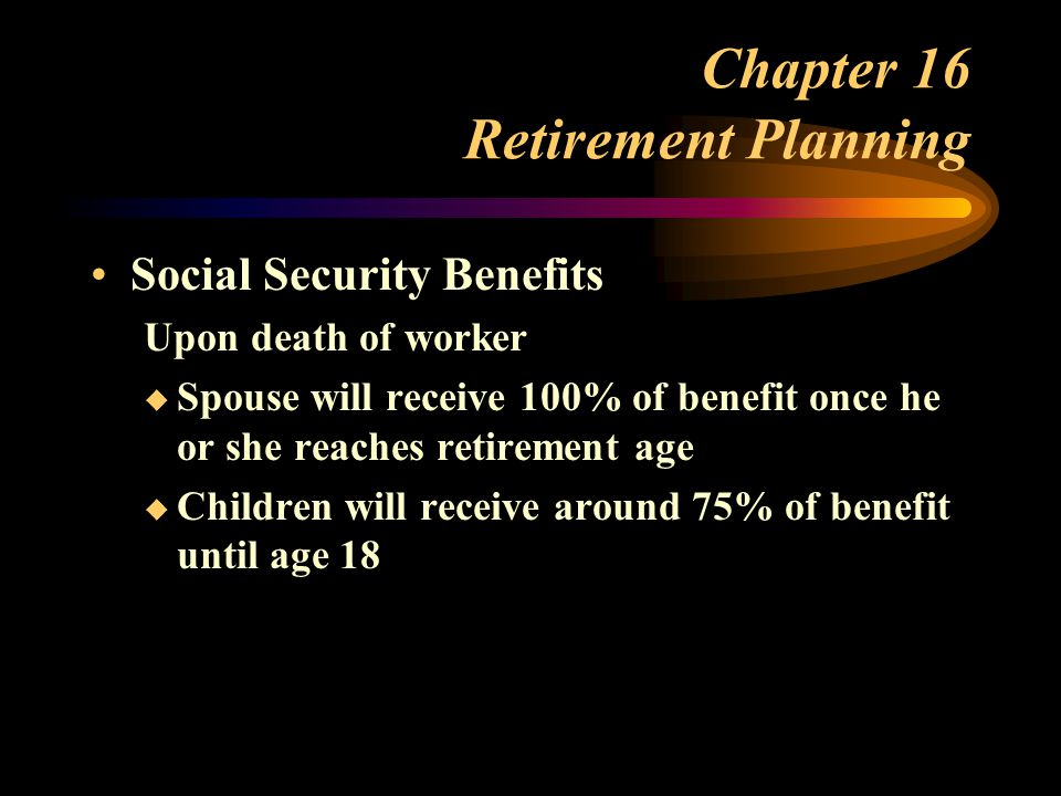 Chapter 16 Retirement Planning Social Security Benefits Upon death of worker  Spouse will receive 100% of benefit once he or she reaches retirement age  Children will receive around 75% of benefit until age 18