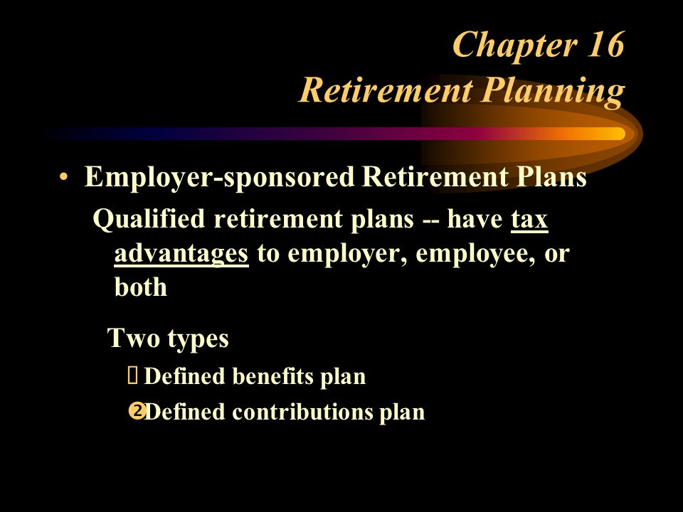 Chapter 16 Retirement Planning Employer-sponsored Retirement Plans Qualified retirement plans -- have tax advantages to employer, employee, or both Two types  Defined benefits plan  Defined contributions plan
