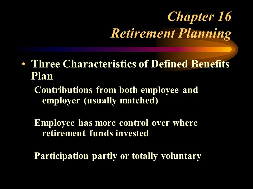 Chapter 16 Retirement Planning Three Characteristics of Defined Benefits Plan Contributions from both employee and employer (usually matched) Employee has more control over where retirement funds invested Participation partly or totally voluntary