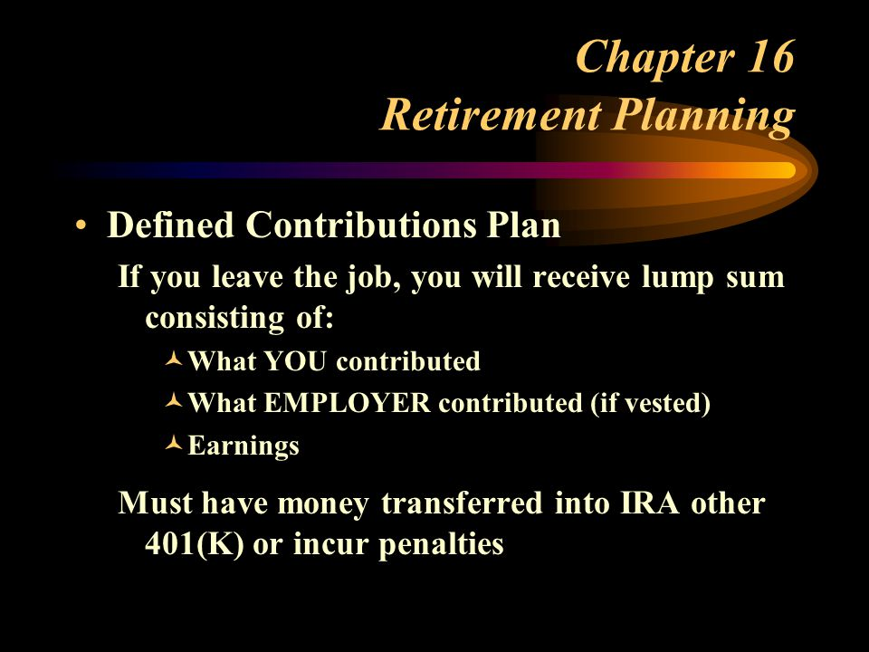 Chapter 16 Retirement Planning Defined Contributions Plan If you leave the job, you will receive lump sum consisting of: ©What YOU contributed ©What EMPLOYER contributed (if vested) ©Earnings Must have money transferred into IRA other 401(K) or incur penalties