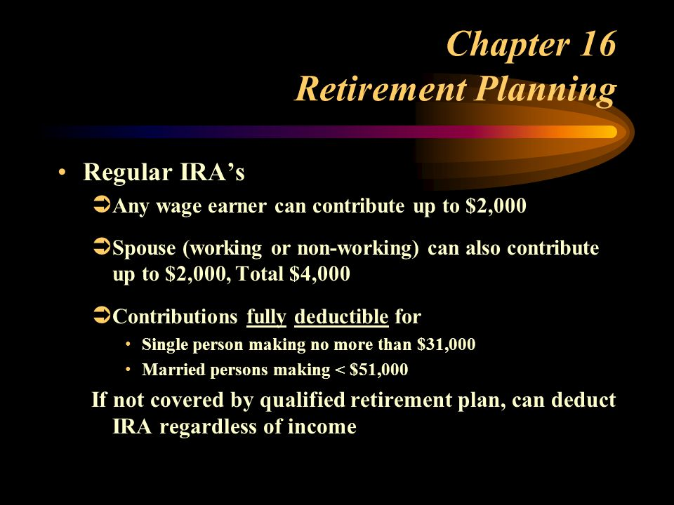 Chapter 16 Retirement Planning Regular IRA's  Any wage earner can contribute up to $2,000  Spouse (working or non-working) can also contribute up to $2,000, Total $4,000  Contributions fully deductible for Single person making no more than $31,000 Married persons making < $51,000 If not covered by qualified retirement plan, can deduct IRA regardless of income