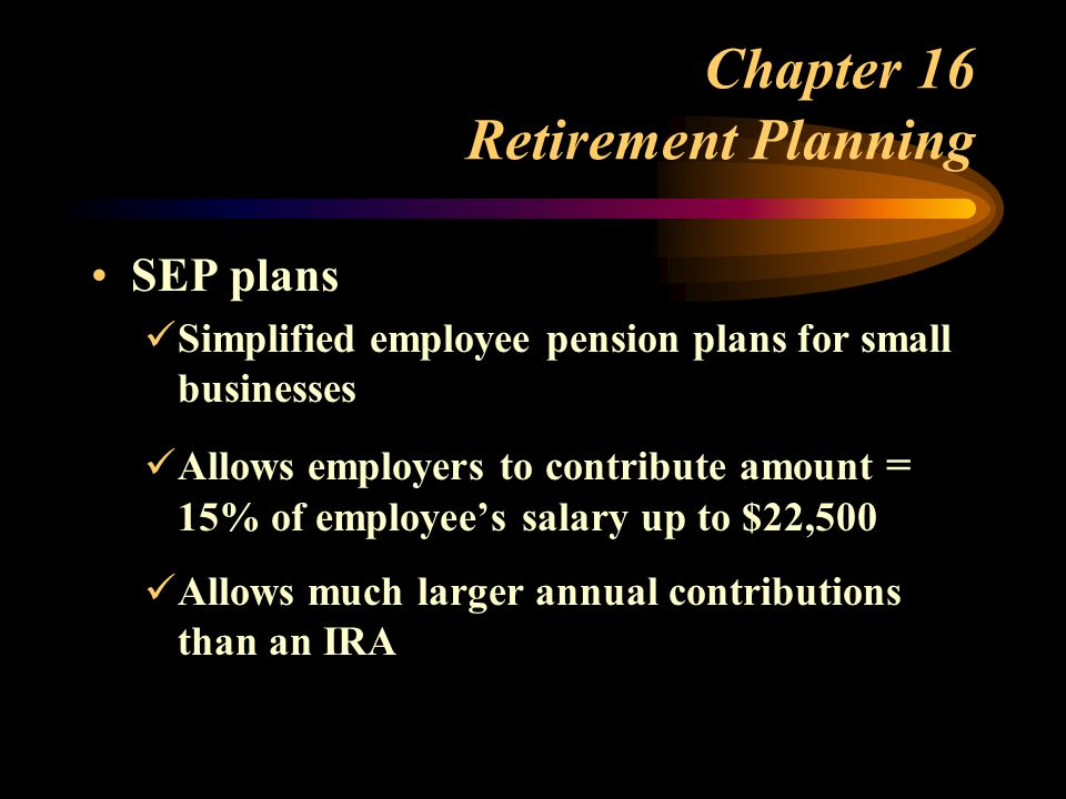 Chapter 16 Retirement Planning SEP plans Simplified employee pension plans for small businesses Allows employers to contribute amount = 15% of employee's salary up to $22,500 Allows much larger annual contributions than an IRA