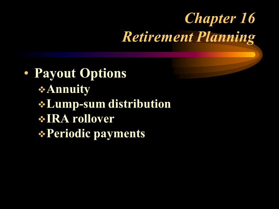Chapter 16 Retirement Planning Payout Options  Annuity  Lump-sum distribution  IRA rollover  Periodic payments
