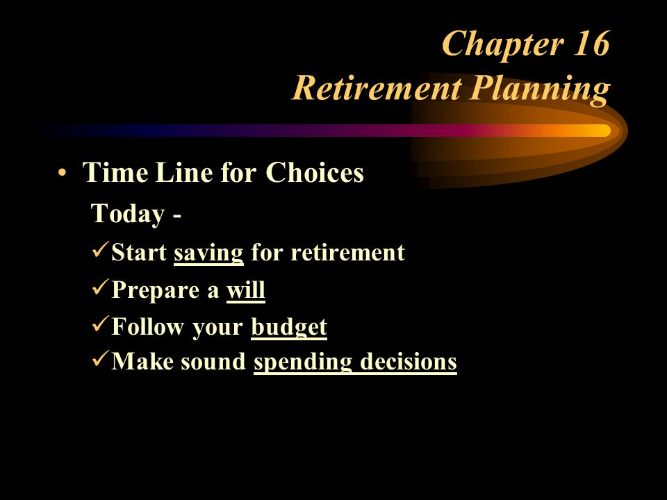 Chapter 16 Retirement Planning Time Line for Choices Today - Start saving for retirement Prepare a will Follow your budget Make sound spending decisions