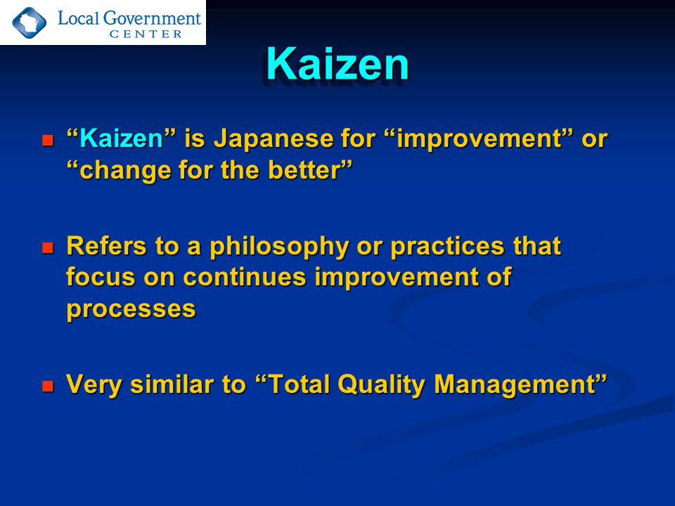 KaizenKaizen Daily process Daily process Humanizes the workplace Humanizes the workplace Teaches people how to use experiments in their work using scientific methods to learn to spot and eliminate waste Teaches people how to use experiments in their work using scientific methods to learn to spot and eliminate waste In government, requires a currently uncommon level of trust in employees by elected officials In government, requires a currently uncommon level of trust in employees by elected officials