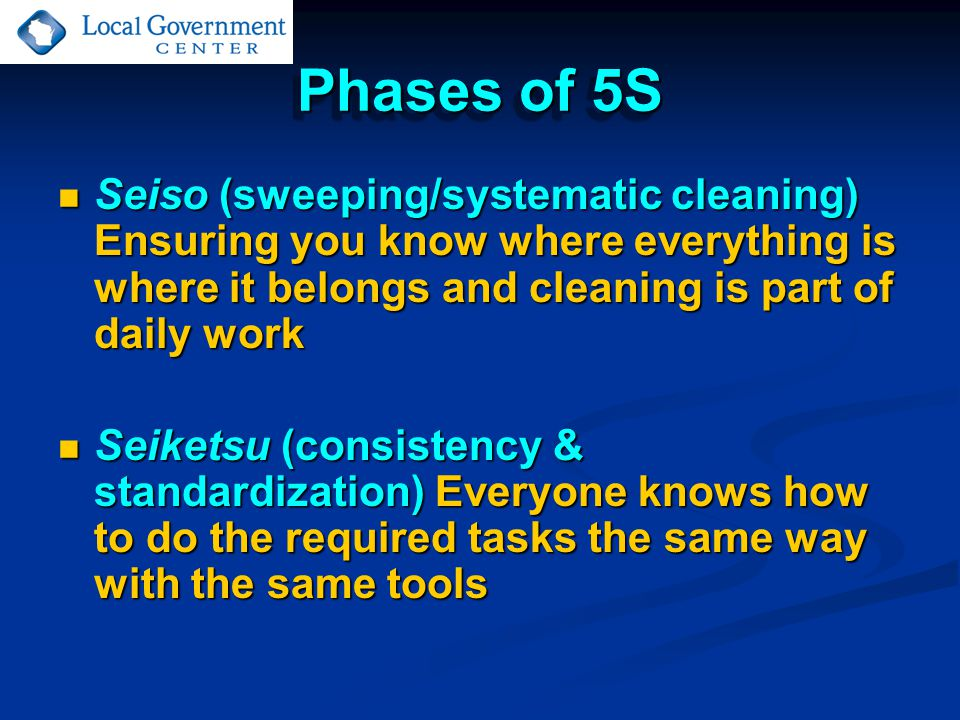 Phases of 5S Seiso (sweeping/systematic cleaning) Ensuring you know where everything is where it belongs and cleaning is part of daily work Seiso (sweeping/systematic cleaning) Ensuring you know where everything is where it belongs and cleaning is part of daily work Seiketsu (consistency & standardization) Everyone knows how to do the required tasks the same way with the same tools Seiketsu (consistency & standardization) Everyone knows how to do the required tasks the same way with the same tools