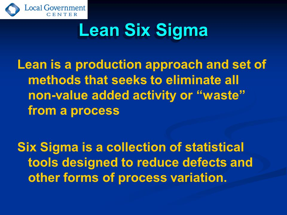 Lean Six Sigma Lean is a production approach and set of methods that seeks to eliminate all non-value added activity or waste from a process Six Sigma is a collection of statistical tools designed to reduce defects and other forms of process variation.