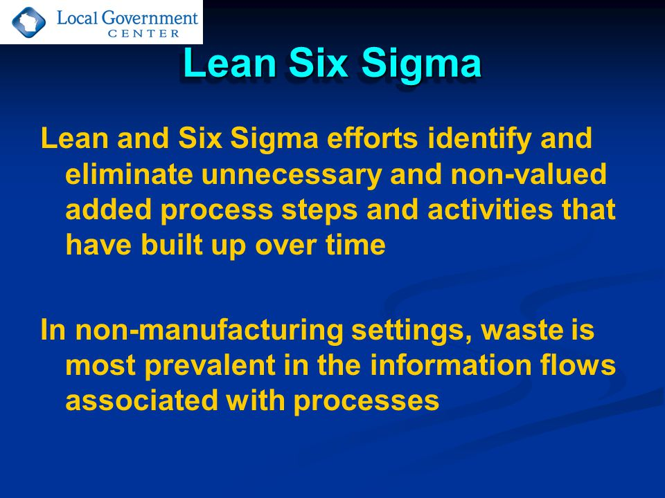 Lean Six Sigma Lean and Six Sigma efforts identify and eliminate unnecessary and non-valued added process steps and activities that have built up over time In non-manufacturing settings, waste is most prevalent in the information flows associated with processes