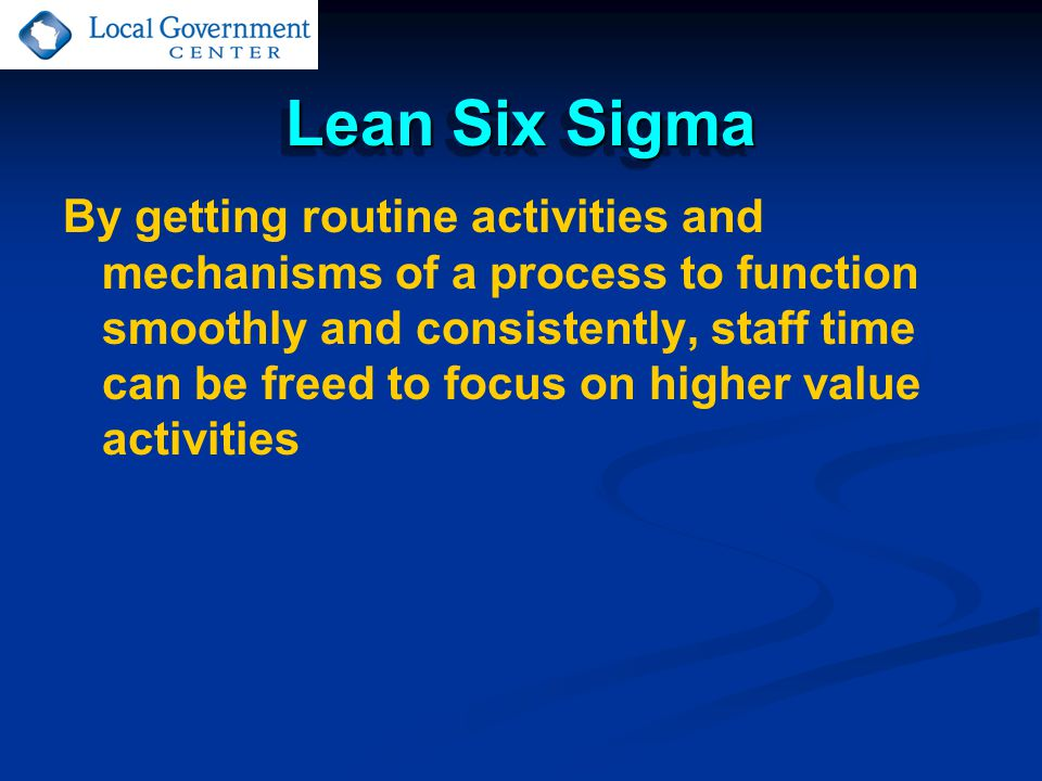 Lean Six Sigma By getting routine activities and mechanisms of a process to function smoothly and consistently, staff time can be freed to focus on higher value activities