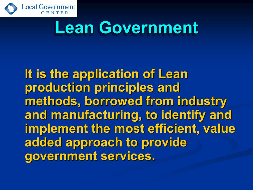 Lean Government It is the application of Lean production principles and methods, borrowed from industry and manufacturing, to identify and implement the most efficient, value added approach to provide government services.