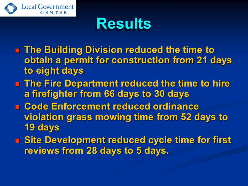 ResultsResults The Building Division reduced the time to obtain a permit for construction from 21 days to eight days The Building Division reduced the time to obtain a permit for construction from 21 days to eight days The Fire Department reduced the time to hire a firefighter from 66 days to 30 days The Fire Department reduced the time to hire a firefighter from 66 days to 30 days Code Enforcement reduced ordinance violation grass mowing time from 52 days to 19 days Code Enforcement reduced ordinance violation grass mowing time from 52 days to 19 days Site Development reduced cycle time for first reviews from 28 days to 5 days.