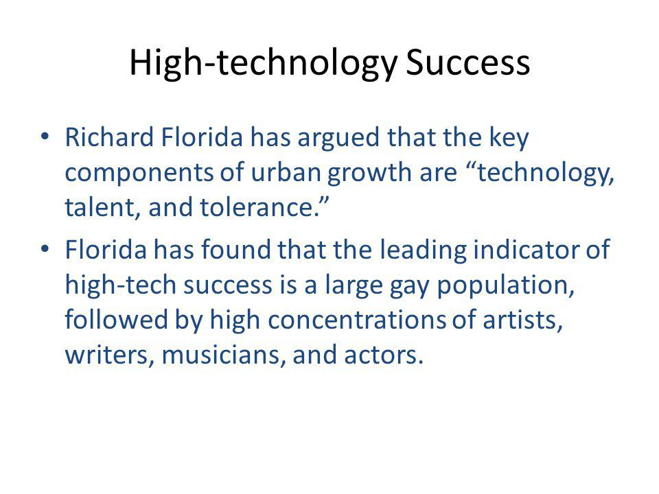 High-technology Success Richard Florida has argued that the key components of urban growth are technology, talent, and tolerance. Florida has found that the leading indicator of high-tech success is a large gay population, followed by high concentrations of artists, writers, musicians, and actors.