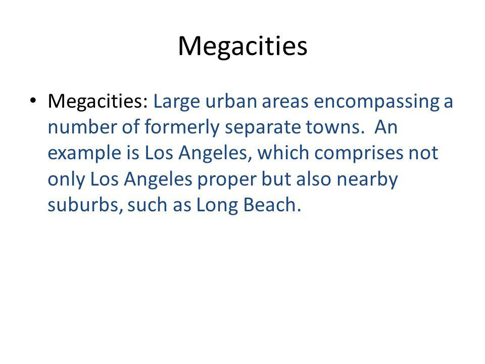 Megacities Megacities: Large urban areas encompassing a number of formerly separate towns.