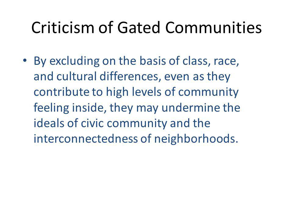Criticism of Gated Communities By excluding on the basis of class, race, and cultural differences, even as they contribute to high levels of community feeling inside, they may undermine the ideals of civic community and the interconnectedness of neighborhoods.