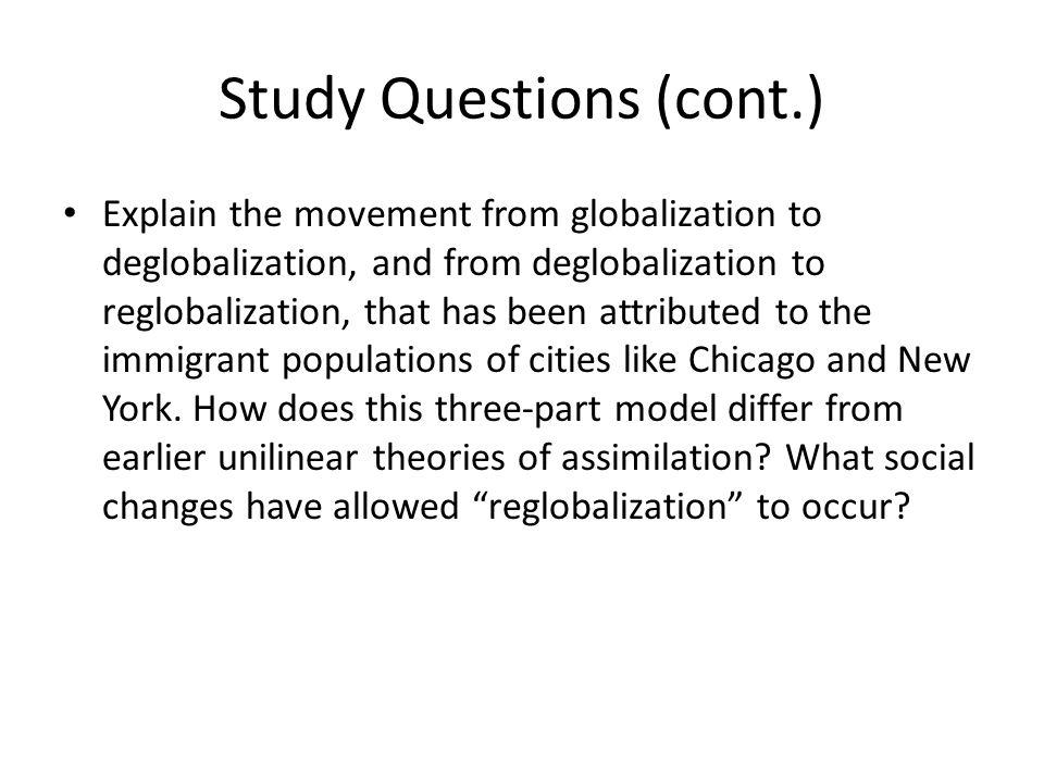 Study Questions (cont.) Explain the movement from globalization to deglobalization, and from deglobalization to reglobalization, that has been attributed to the immigrant populations of cities like Chicago and New York.