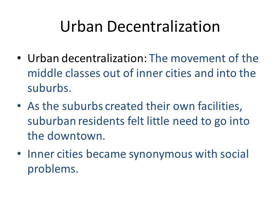 Urban Decentralization Urban decentralization: The movement of the middle classes out of inner cities and into the suburbs.
