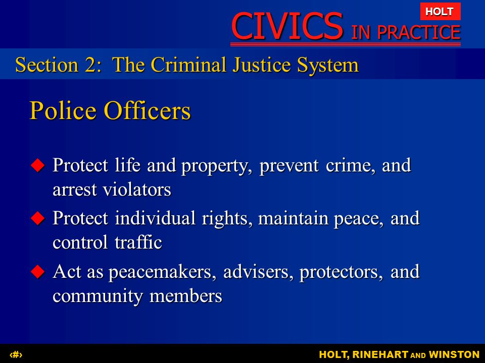 CIVICS IN PRACTICE HOLT HOLT, RINEHART AND WINSTON11 Police Officers  Protect life and property, prevent crime, and arrest violators  Protect individual rights, maintain peace, and control traffic  Act as peacemakers, advisers, protectors, and community members Section 2:The Criminal Justice System