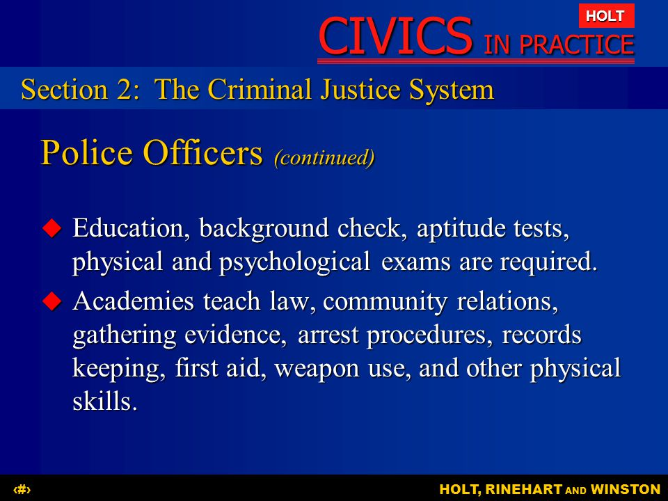 CIVICS IN PRACTICE HOLT HOLT, RINEHART AND WINSTON12 Police Officers (continued)  Education, background check, aptitude tests, physical and psychological exams are required.