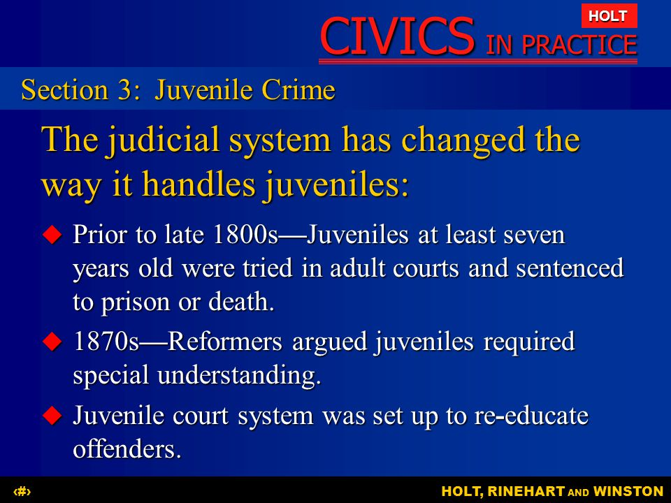 CIVICS IN PRACTICE HOLT HOLT, RINEHART AND WINSTON21 The judicial system has changed the way it handles juveniles:  Prior to late 1800s—Juveniles at least seven years old were tried in adult courts and sentenced to prison or death.