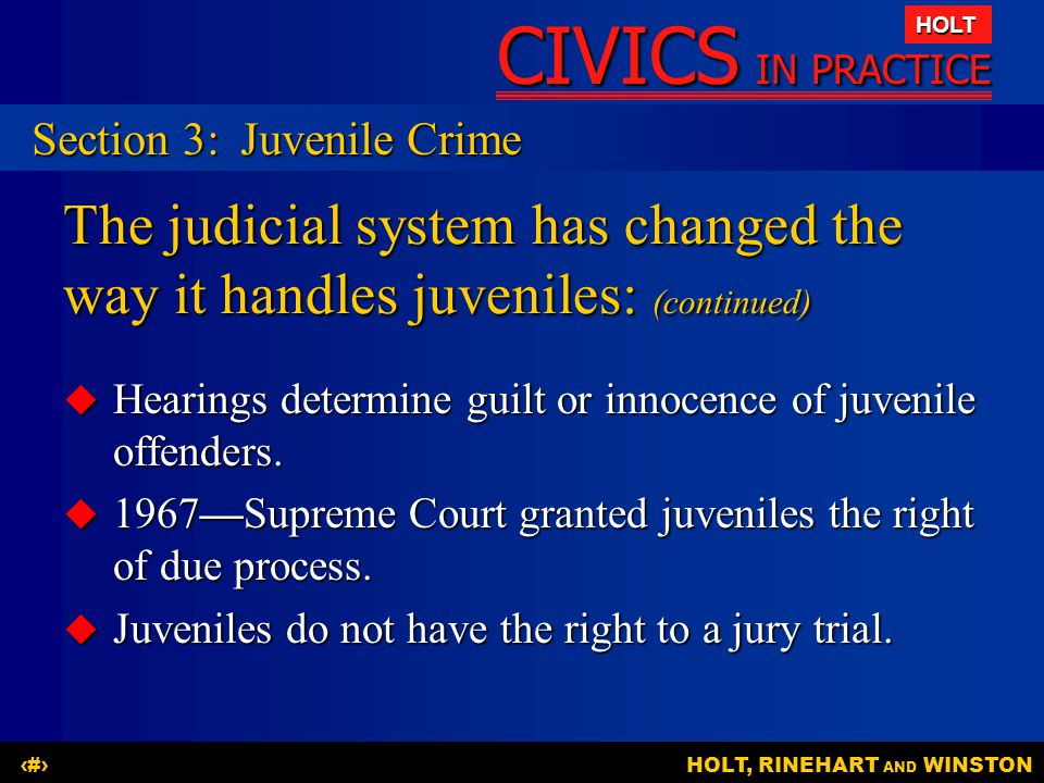 CIVICS IN PRACTICE HOLT HOLT, RINEHART AND WINSTON22 The judicial system has changed the way it handles juveniles: (continued)  Hearings determine guilt or innocence of juvenile offenders.