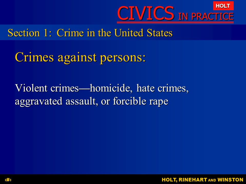 CIVICS IN PRACTICE HOLT HOLT, RINEHART AND WINSTON3 Crimes against persons: Violent crimes—homicide, hate crimes, aggravated assault, or forcible rape Section 1:Crime in the United States