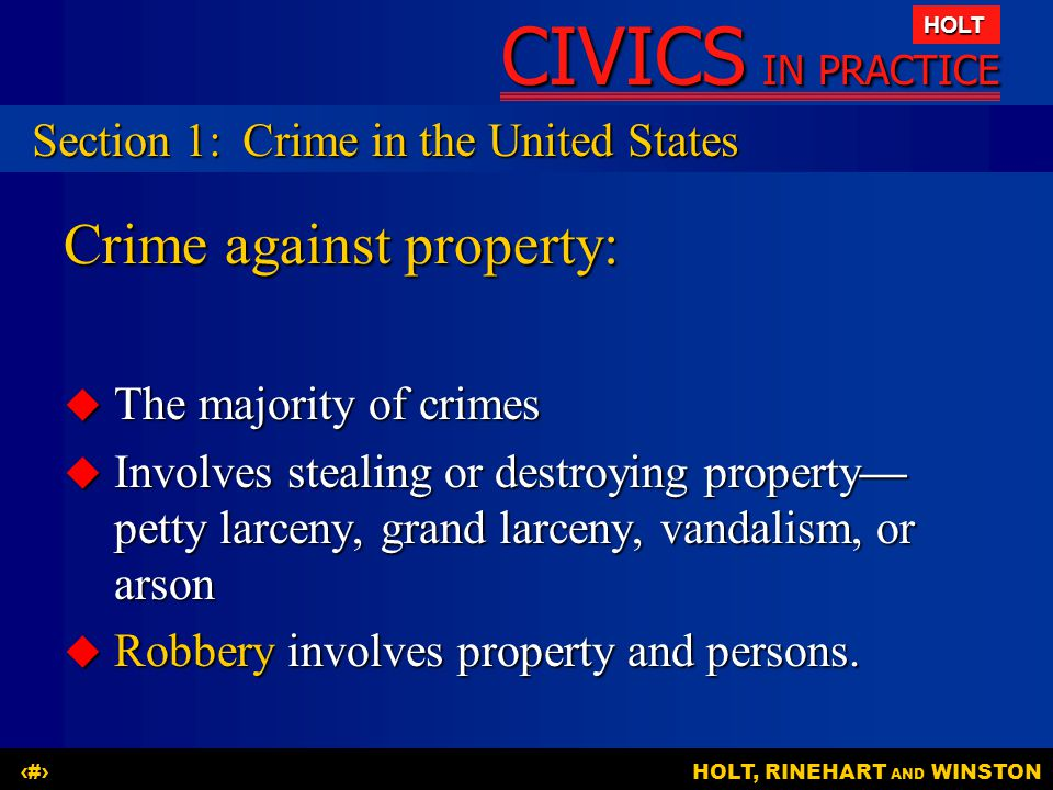 CIVICS IN PRACTICE HOLT HOLT, RINEHART AND WINSTON4 Crime against property:  The majority of crimes  Involves stealing or destroying property— petty larceny, grand larceny, vandalism, or arson  Robbery involves property and persons.