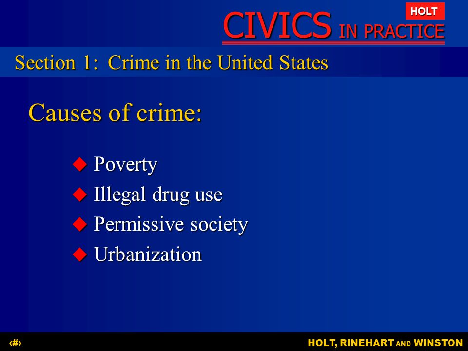 CIVICS IN PRACTICE HOLT HOLT, RINEHART AND WINSTON7 Causes of crime:  Poverty  Illegal drug use  Permissive society  Urbanization Section 1:Crime