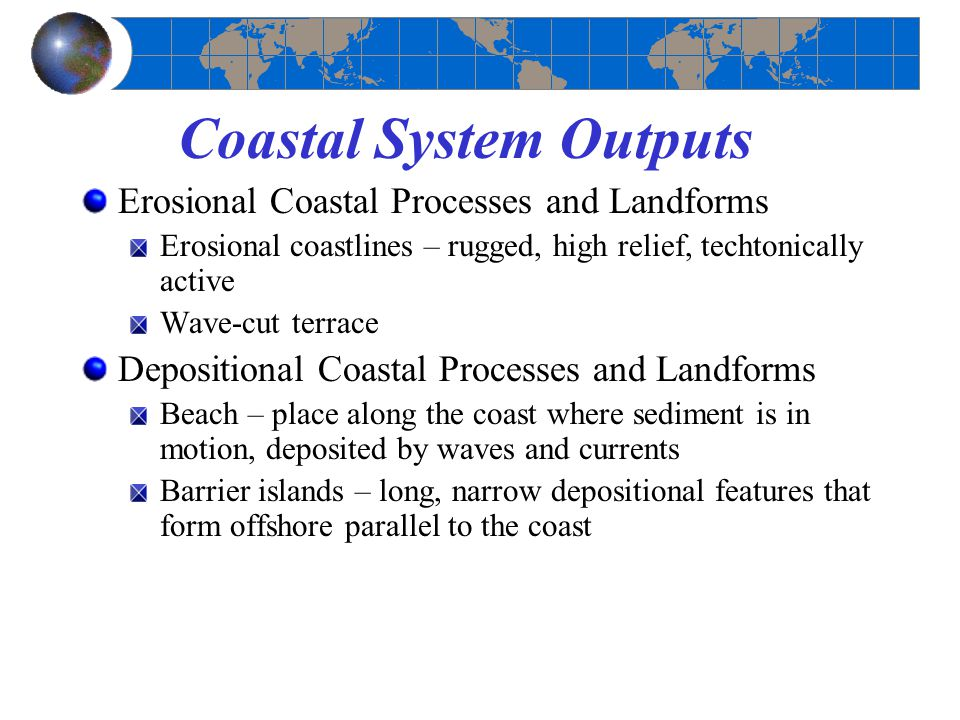 Coastal System Outputs Erosional Coastal Processes and Landforms Erosional coastlines – rugged, high relief, techtonically active Wave-cut terrace Depositional Coastal Processes and Landforms Beach – place along the coast where sediment is in motion, deposited by waves and currents Barrier islands – long, narrow depositional features that form offshore parallel to the coast
