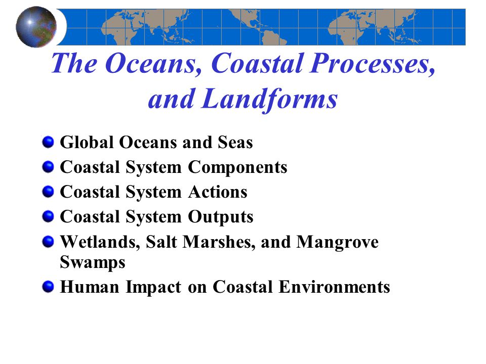 The Oceans, Coastal Processes, and Landforms Global Oceans and Seas Coastal System Components Coastal System Actions Coastal System Outputs Wetlands, Salt Marshes, and Mangrove Swamps Human Impact on Coastal Environments