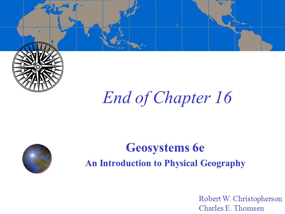 End of Chapter 16 Geosystems 6e An Introduction to Physical Geography Robert W.