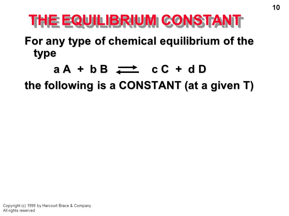 10 Copyright (c) 1999 by Harcourt Brace & Company All rights reserved THE EQUILIBRIUM CONSTANT For any type of chemical equilibrium of the type a A + b B c C + d D a A + b B c C + d D the following is a CONSTANT (at a given T)
