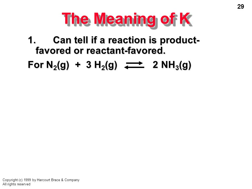 29 Copyright (c) 1999 by Harcourt Brace & Company All rights reserved The Meaning of K 1.Can tell if a reaction is product- favored or reactant-favored.