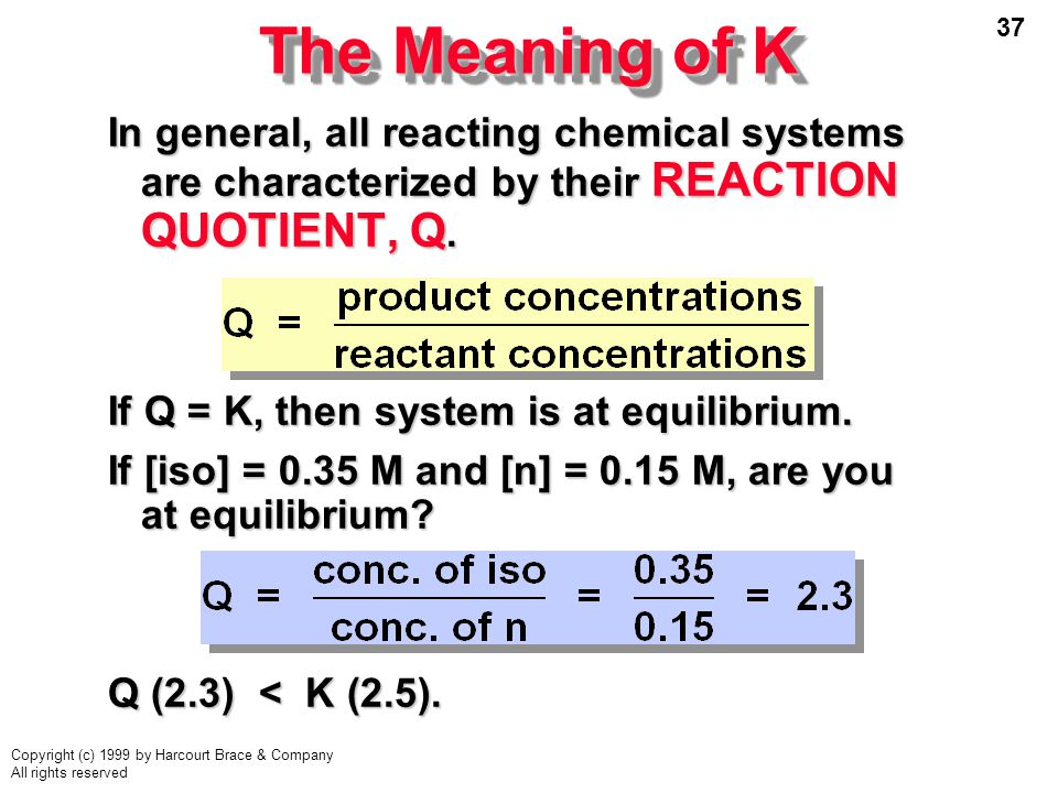 37 Copyright (c) 1999 by Harcourt Brace & Company All rights reserved The Meaning of K In general, all reacting chemical systems are characterized by their REACTION QUOTIENT, Q.